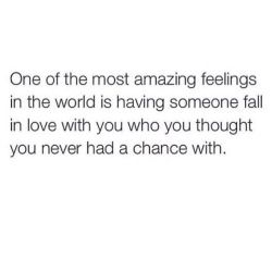 One of the most amazing feelings in the world is having someone fall in love with you who you thought you never had a chance with.