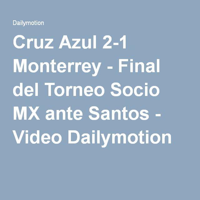 Cruz Azul 2-1 Monterrey - Final del Torneo Socio MX ante Santos - Video Dailymotion