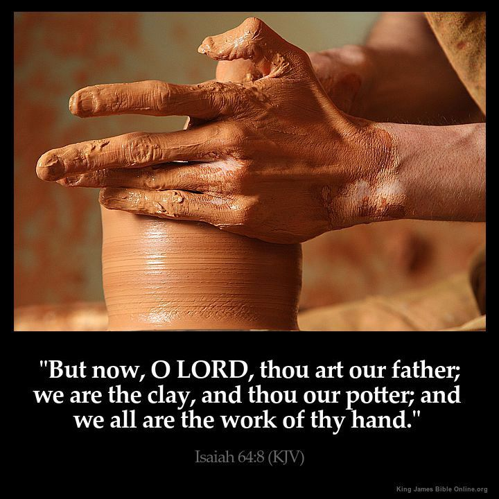 Isaiah 64:8  But now O LORD thou art our father; we are the clay and thou our…