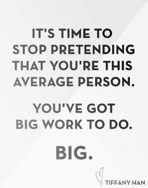 "Life coaching tools: ""It's time to stop pretending that you're this average person. You've got big work to do. Big."" Tiffany Han"