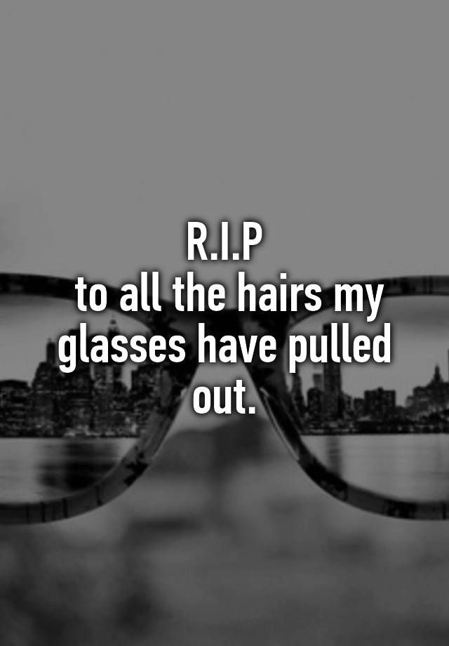 """R.I.P to all the hairs my glasses have pulled out."""