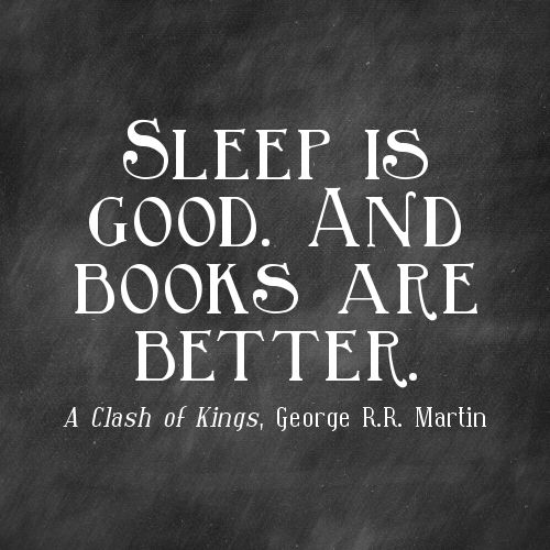 """Sleep is good and books are better!"" George R.R. Martin"