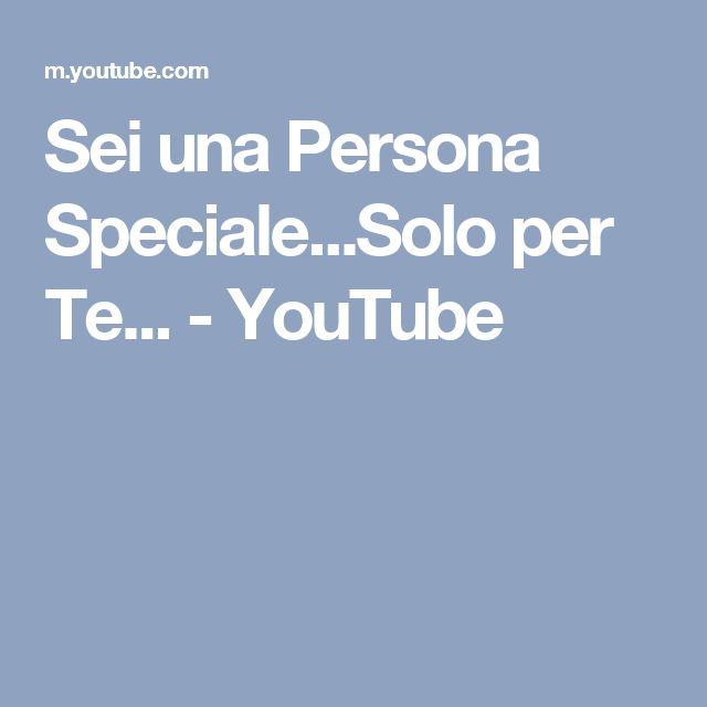 Sei una Persona Speciale...Solo per Te... - YouTube