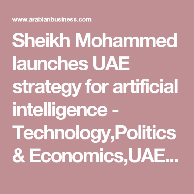 Sheikh Mohammed launches UAE strategy for artificial intelligence - Technology,Politics & Economics,UAE,Middle East - ArabianBusiness.com