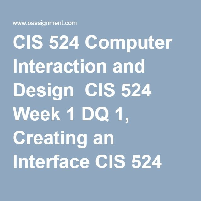 CIS 524 Computer Interaction and Design  CIS 524 Week 1 DQ 1, Creating an Interface CIS 524 Week 1 DQ 2, Goal Setting  CIS 524 Week 2 DQ 1, Interface Design Guidelines CIS 524 Week 2 DQ 2, HCI Theories  CIS 524 Week 3 DQ 1, Electronic Ballots  CIS 524 Week 3 DQ 2, Interface Design Models  CIS 524 Week 4 DQ 1, Direct Manipulation and Virtual Environments CIS 524 Week 4 DQ 2, Menu Selection and Organization  CIS 524 Week 5 DQ 1, Command and Natural Language CIS 524 Week 5 DQ 2, Developing…