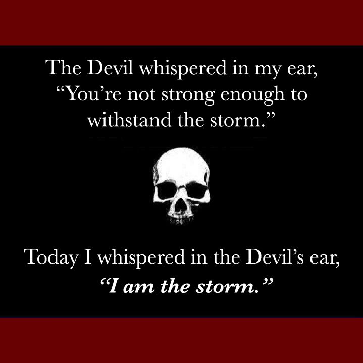 """The Devil whispered in my ear, """"You're not strong enough to withstand the storm."""" Today I whispered in the Devil's car, """"I am the storm."""""""