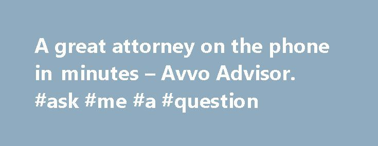 A great attorney on the phone in minutes – Avvo Advisor. #ask #me #a #question http://ask.nef2.com/2017/04/25/a-great-attorney-on-the-phone-in-minutes-avvo-advisor-ask-me-a-question/  #ask a lawyer online # How Avvo Advisor works What people are saying about Avvo Advisor I basically had one question about an anticipated business transaction and Robert had the answer. He asked a few clarifying questions, and we discussed the matter to my satisfaction in about 5 minutes. It was fast, and that…