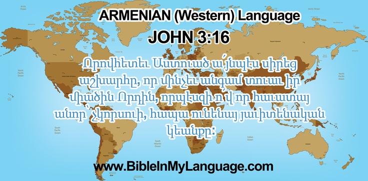 ARMENIAN (Western) Language / Armenia /   JOHN 3:16    Որովհետեւ Աստուած ա՛յնպէս սիրեց աշխարհը, որ մինչեւ անգամ տուաւ իր միածին Որդին, որպէսզի ո՛վ որ հաւատայ անոր՝ չկորսուի, հապա ունենայ յաւիտենական կեանքը:  / www.BibleInMyLanguage.com