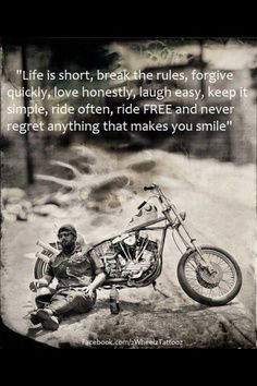 Life is short, break the rules, forgive quickly, love honestly, laugh easy, keep it simple, ride often, ride FREE and never regret anything that makes you smile.