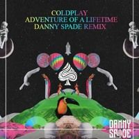 Coldplay - Adventure Of A Lifetime (DANNY SPADE Remix)[FREE DOWNLOAD] by DANNY SPADE on SoundCloud