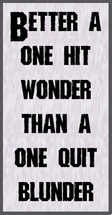 Better a one hit wonder than a one quit blunder.