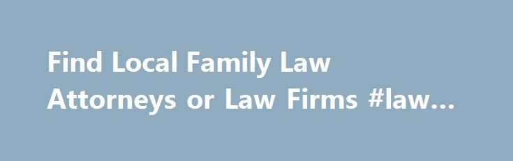 Find Local Family Law Attorneys or Law Firms #law #websites http://laws.nef2.com/2017/04/28/find-local-family-law-attorneys-or-law-firms-law-websites/  #family law attorneys # Find a Family Law Lawyer or Law Firm by State A family law attorney can guide you through the many legal issues facing couples, parents and their children. Family law lawyers can work with individuals who are engaged or married to create pre-nuptial agreements and post-nuptial agreements. Family law attorneys will also…