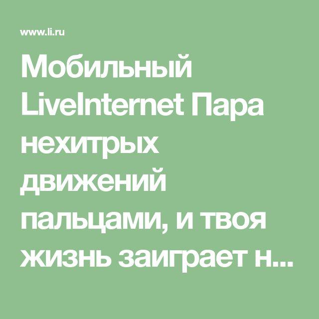 Мобильный LiveInternet Пара нехитрых движений пальцами, и твоя жизнь заиграет новыми красками! | lalimur - Дневник lalimur (Марина Манукова) |