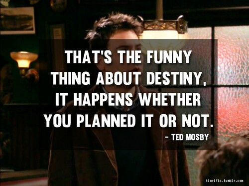 That's the funny thing about destiny, it happens whether you planned it or not.