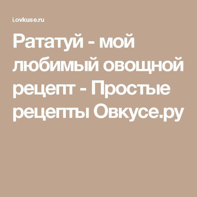 Рататуй - мой любимый овощной рецепт - Простые рецепты Овкусе.ру