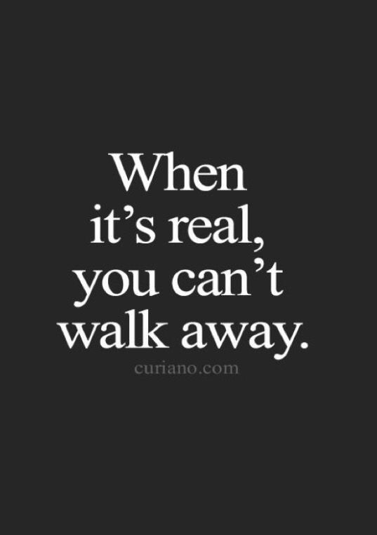 no desire to walk away ... what we have is real and true with it's highs and lows