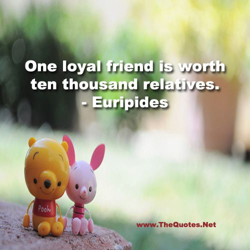 One loyal friend is worth ten thousand relatives. - Euripides : Friendship - TheQuotes.Net – Motivational Quotes