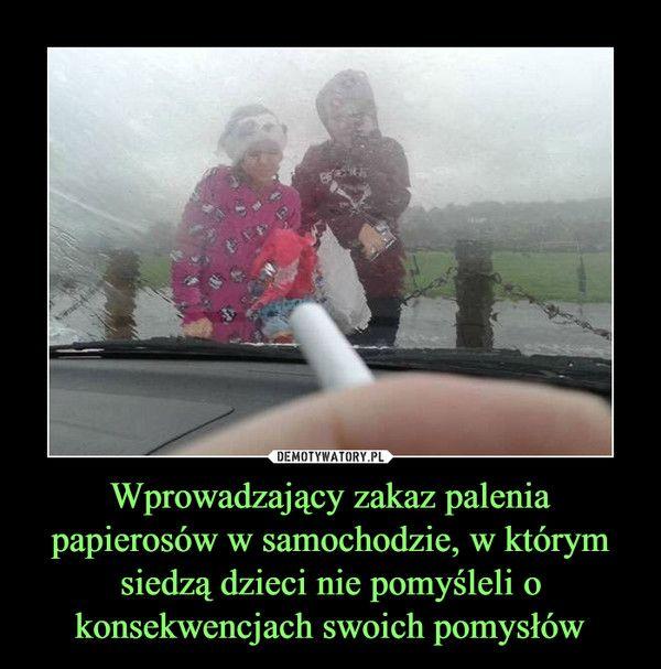 Wprowadzający zakaz palenia papierosów w samochodzie, w którym siedzą dzieci nie pomyśleli o konsekwencjach swoich pomysłów