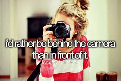 I'd rather be behind the camera than in front of it...and that's who I am.