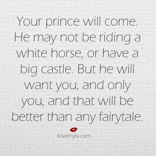 Your prince will come.  He may not be riding a white horse or have a big castle.  But he will want you, and only you, and that will be better than any fairytale.  ~ More awesomeness on our Facebook page! https://www.facebook.com/LoveSexIntelligence