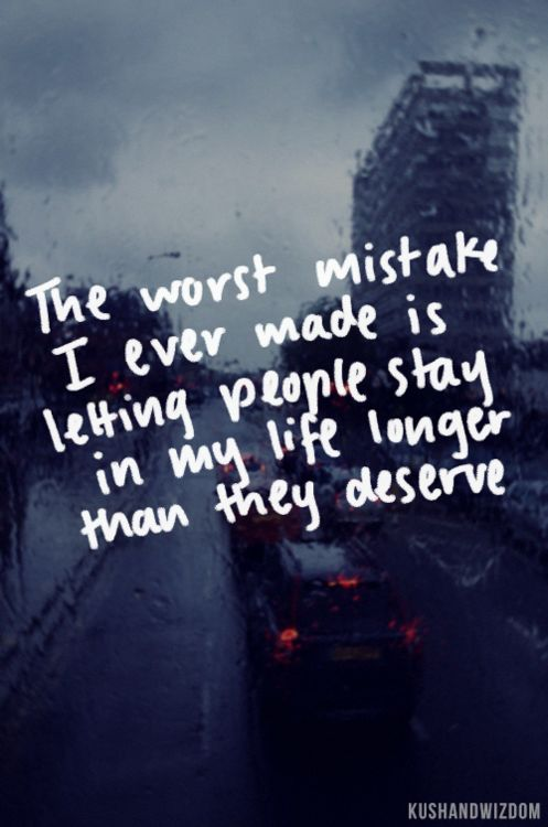 the worst mistake i ever made is letting people stay in my life longer than they deserve