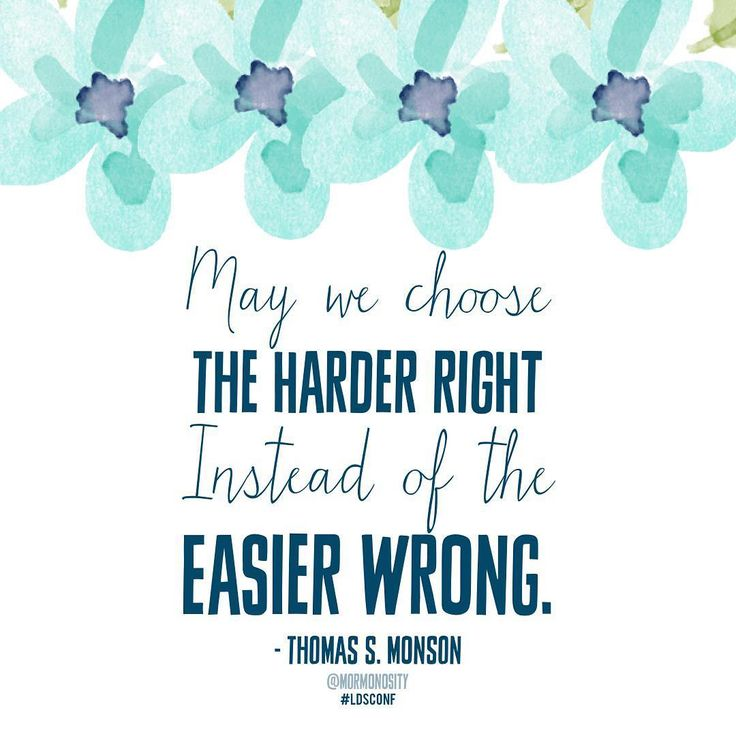 May we choose the harder right instead of the easier wrong. Thomas S. Monson