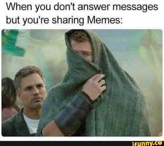 When You Don T Answer Messages But You Re Sharing Memes Ifunny Very Funny Pictures Got Memes Memes