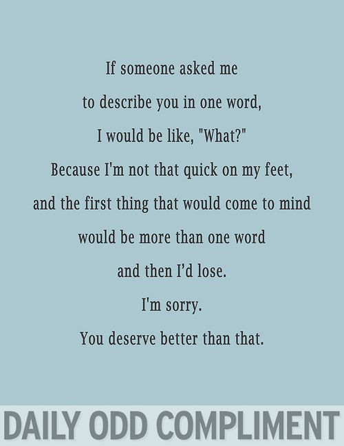 this is random & funny & i don't know what to say to this, except it's totally true, you deserve more than that, you deserve more than me.