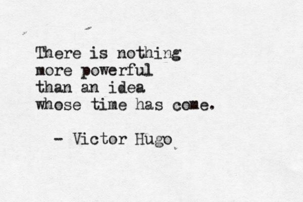 there is nothing more powerful than an idea whose time has come. -victor hugo