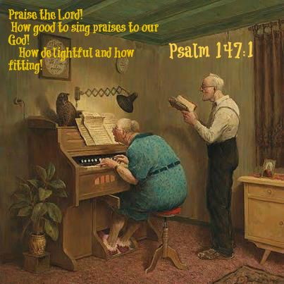 Psalm 147:1   Praise the Lord!       How good to sing praises to our God!      How delightful and how fitting!