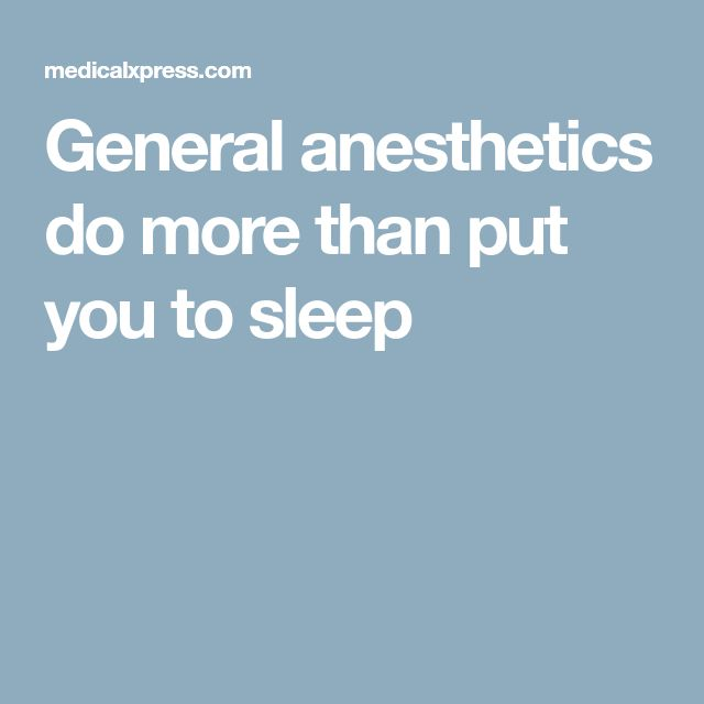 General anesthetics do more than put you to sleep