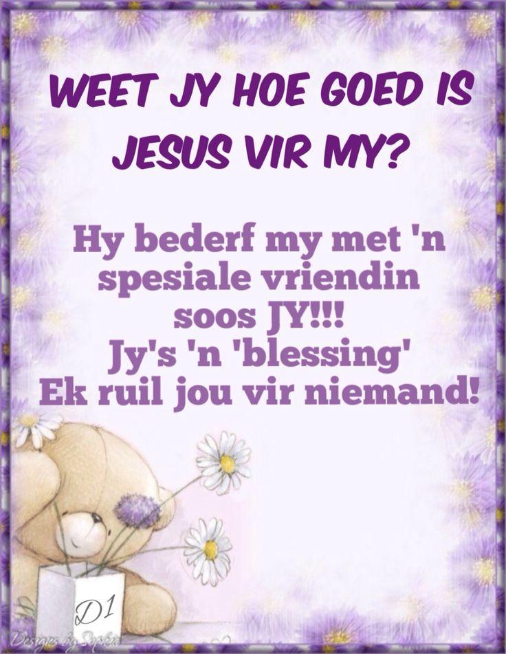 Weet jy hoe goed is Jesus vir my? Hy bederf my met 'n spesiale vriendin soos JY!!! Jy's 'n 'blessing' Ek ruil jou vir niemand!