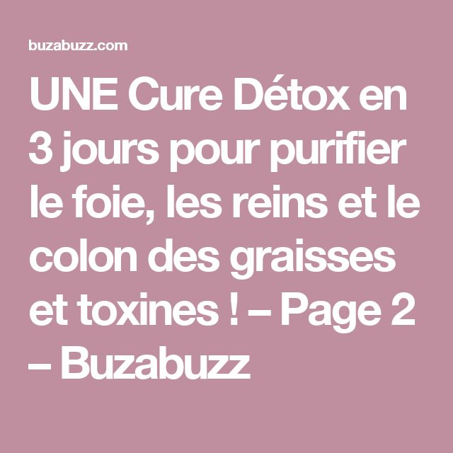 UNE Cure Détox en 3 jours pour purifier le foie, les reins et le colon des graisses et toxines ! – Page 2 – Buzabuzz