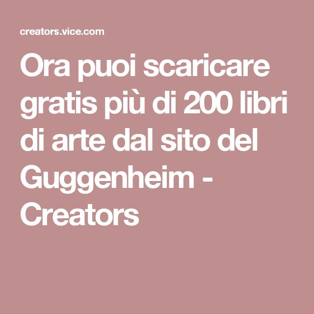 Ora puoi scaricare gratis più di 200 libri di arte dal sito del Guggenheim - Creators
