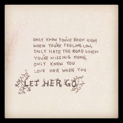 Passenger - Let Her Go. Lyrics to live by.