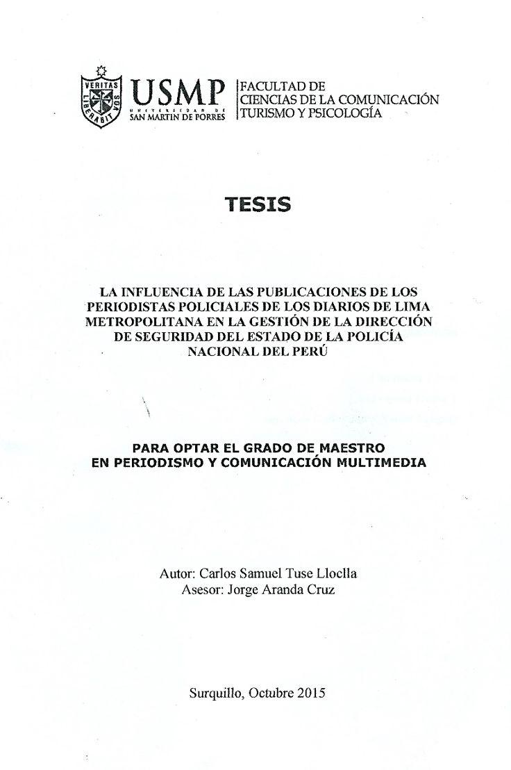 Título: La influencia de las publicaciones de los periodistas policiales de los diarios de Lima Metropolitana en la gestión de la Dirección de Seguridad del Estado de la Policía Nacional del Perú / Autor: Tuse, Carlos / Ubicación: Biblioteca FCCTP - USMP 4to piso / Código: M/070.48/T964/2015.