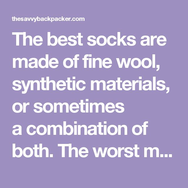 The best socks are made of fine wool, synthetic materials, or sometimes acombinationof both.The worst material is cotton. Just avoid cotton socks at all costs.