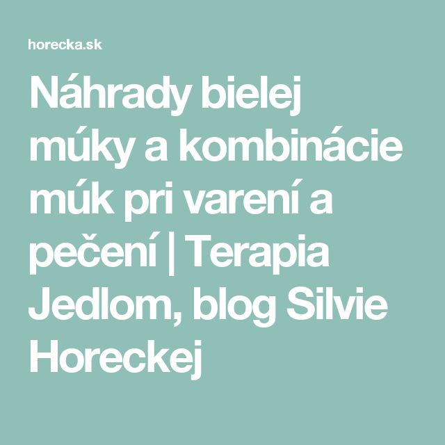 Náhrady bielej múky a kombinácie múk pri varení a pečení   Terapia Jedlom, blog Silvie Horeckej