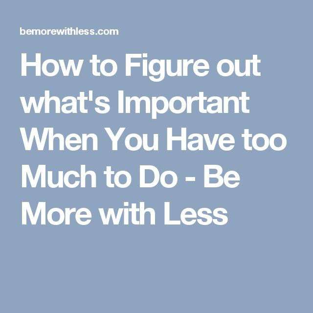 How to Figure out what's Important When You Have too Much to Do - Be More with Less