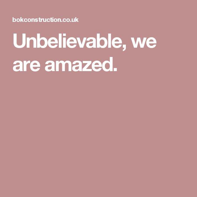 Unbelievable, we are amazed.
