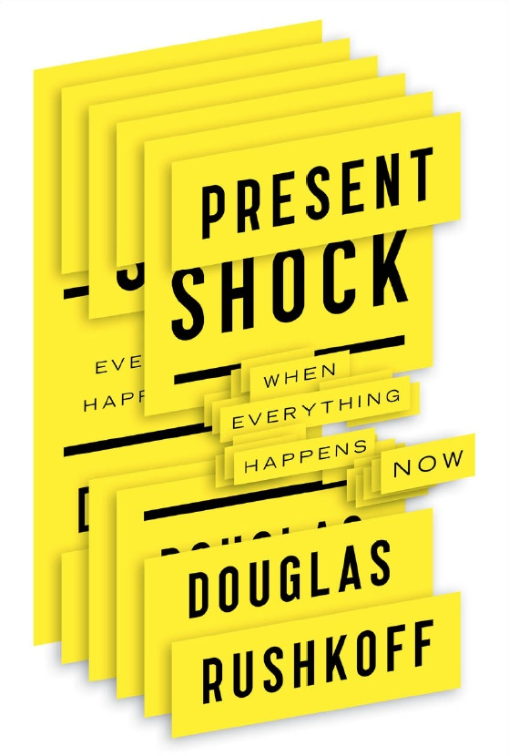 Douglas Rushkoff. Present Shock: When everything happens now. 2013