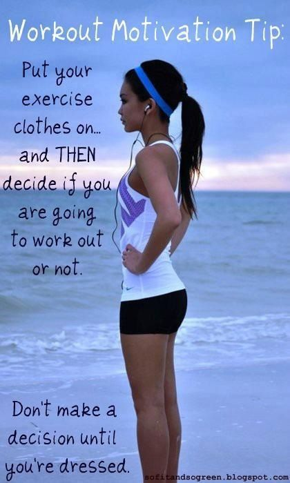 Don't make a decision until you are dressed... pretty smart except all my workout clothes are comfy.....