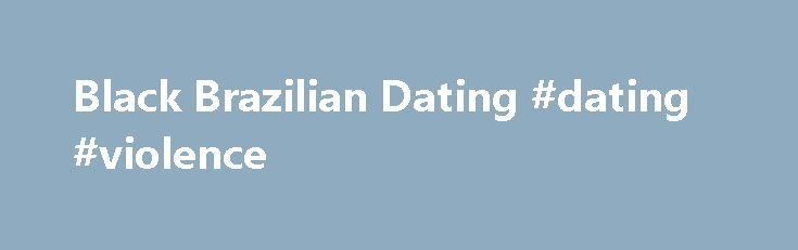 Black Brazilian Dating #dating #violence http://dating.remmont.com/black-brazilian-dating-dating-violence/  #brazilian dating # Date Black Brazilians Near You! Black Brazilian Dating is the Best Place to Meet Hot Black Brazilians Online! This is the absolute best site and probably the only one you will ever need if you are interested … Continue reading →