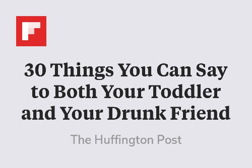 30 Things You Can Say to Both Your Toddler and Your Drunk Friend http://flip.it/qglnB