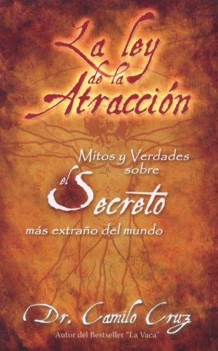 La Ley de La Atraccion: Mitos y Verdades Sobre El Secreto Mas Extrano del Mundo (Spanish Edition) by Dr. Camilo Cruz, http://www.amazon.com/dp/193105939X/ref=cm_sw_r_pi_dp_x1NArb00K5JHJ