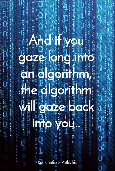 """""""And if you gaze long into an algorithm, the algorithm will gaze back into you.."""" by Konstantinos Pathiakis  https://www.quoteandquote.com/quote/?id=684  #quote, #abyss, #technology, #techquote, #algorithm, #code, #writecode, #mystery, #abyss, #programmer, #developer, #quoteandquote"""