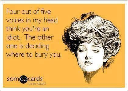 Four out of five voices in my head think you're an idiot...