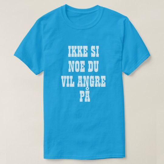 Do not say something you will regret in Norwegian T-Shirt A Norwegian text: ikke si noe du vil angre på, that can be translate to: Do not say something you will regret . This blue t-shirt can be customized to give it you own unique look. You can customize this t-shirt to give it you own unique look.