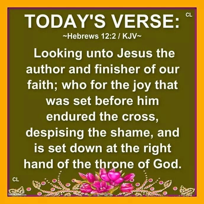 Hebrews 12:2 KJV ~ Looking unto Jesus the author and finisher of our faith; who for the joy that was set before him endured the cross, despising the shame, and is set down at the right hand of the throne of God.