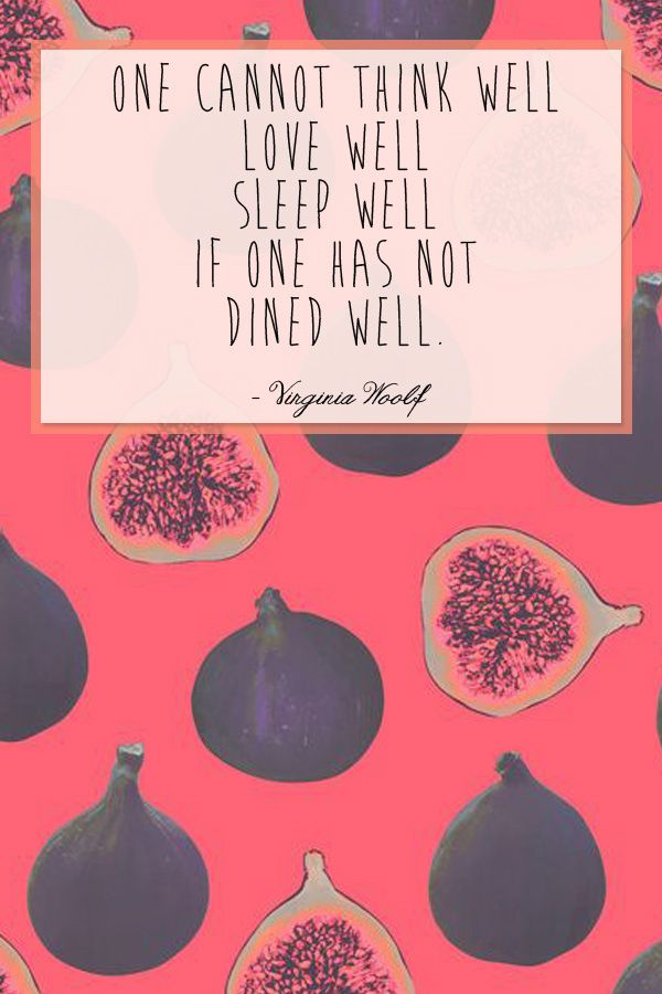"""'One cannot think well, love well, sleep well, if one has not dined well."""" - Virginia Woolf"""